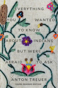 Everything You Wanted To Know About Indians But Were Afraid to Ask: Young Readers Edition by Anton Treuer