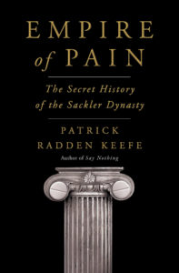 Empire of Pain: The Secret History of the Sackler Dynasty by Patrick Radden Leefe