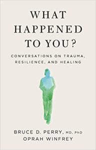 What Happened To You? Conversations on Trauma, Resilience, and Healing by Bruce D. Perry
