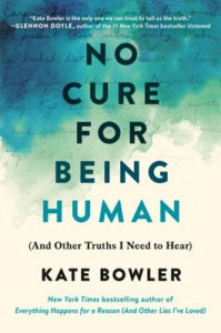 No Cure For Being Human (And Other Truths I Need to Hear) by Kate Bowler